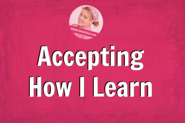 Accepting How I Learn at ASlobComesClean.com