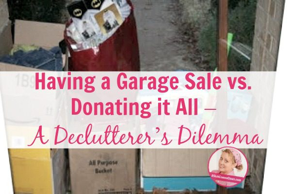 Having a Garage Sale vs. Donating it All – A Declutterer's Dilemma at ASlobComesClean.com