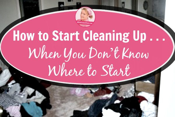How to Start Cleaning Up . . . When You Don't Know Where to Start title at ASlobComesClean.com
