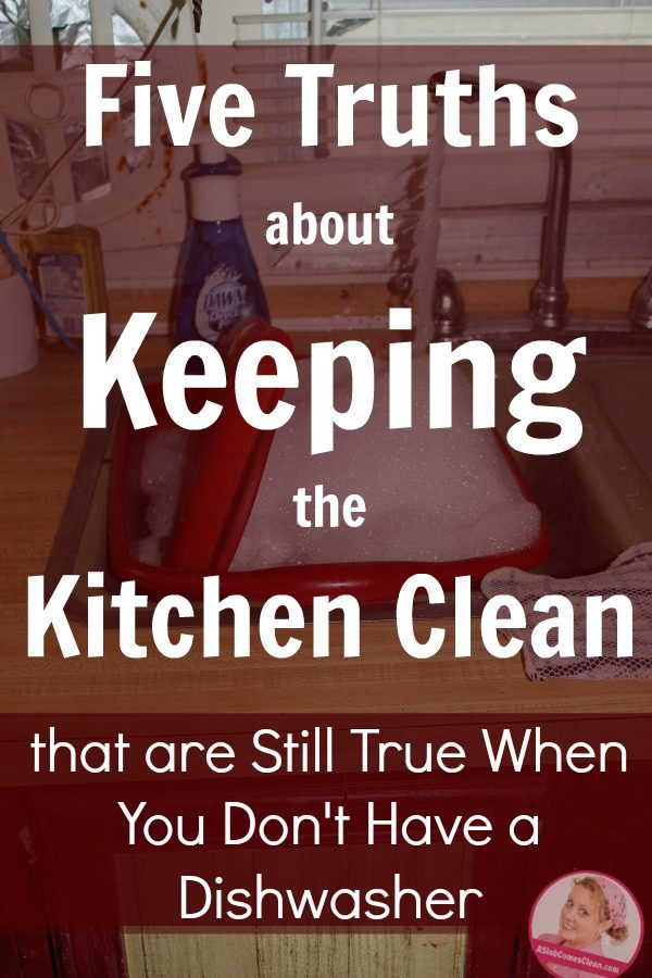 Five Truths about Keeping the Kitchen Clean that are still true when you don't have a dishwasher at ASlobComesClean.com