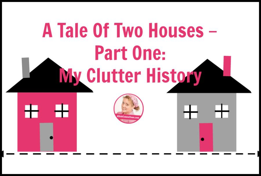 A Tale of Two Houses - Part One My Clutter History at ASlobComesClean.com