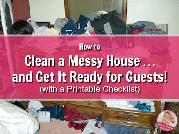 How to Clean a Messy House and Get It Ready for Guests with Printable Checklist Get Ready for Company in a Hurry at ASlobComesClean.com