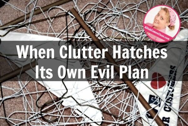 When Clutter Hatches Its Own Evil Plan at ASlobComesClean.com