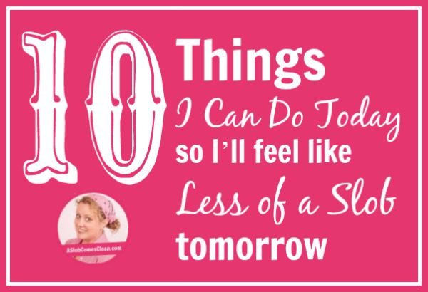 10 Things I Can Do Today So I'll Feel Like Less of a Slob Tomorrow title at ASlobComesClean.com