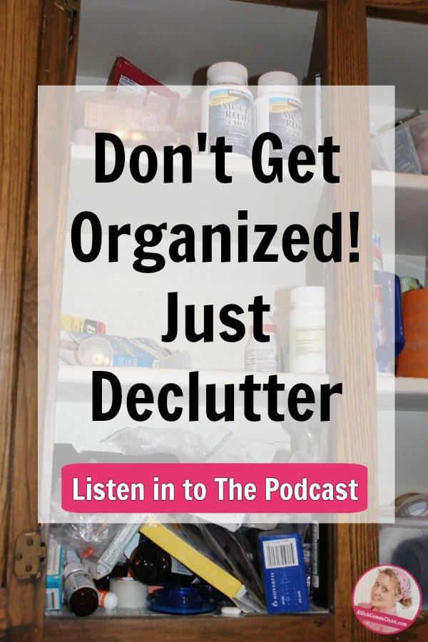 dont-get-organized-just-declutter-listen-podcast-at-aslobcomesclean.com