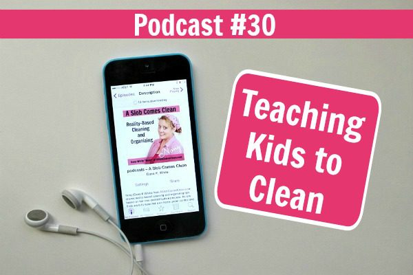 Podcast 30 Teaching Kids to Clean at ASlobComesClean.com fb