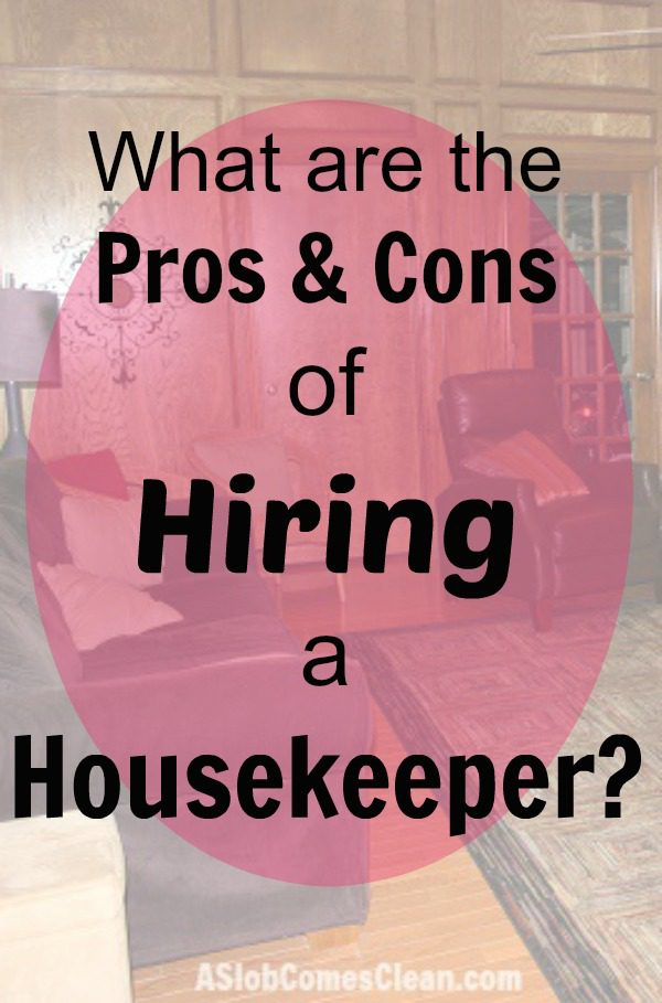 What Are The Pros U0026 Cons Of Hiring A Housekeeper At ASlobComesClean.com