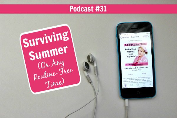 podcast 31 Surviving Summer (Or Any Routine-Free Time) at ASlobComesClean.com fb