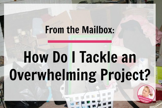 From the Mailbox_ How Do I Tackle an Overwhelming Project at ASlobComesClean.com fb