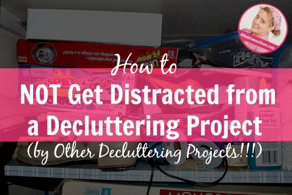how to not get distracted by other decluttering projects at ASlobComesClean.com