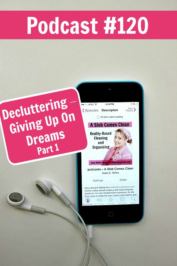 podcast 120 Decluttering – Giving Up On Dreams Pt 1 at ASlobComesClean.com pin
