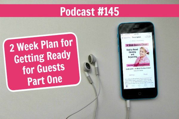 Podcast 145 2 Week Plan for Getting Ready for Guests Part One at ASlobComesClean.com