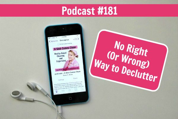 Podcast 181 No Right (Or Wrong) Way to Declutter at ASlobComesClean.com