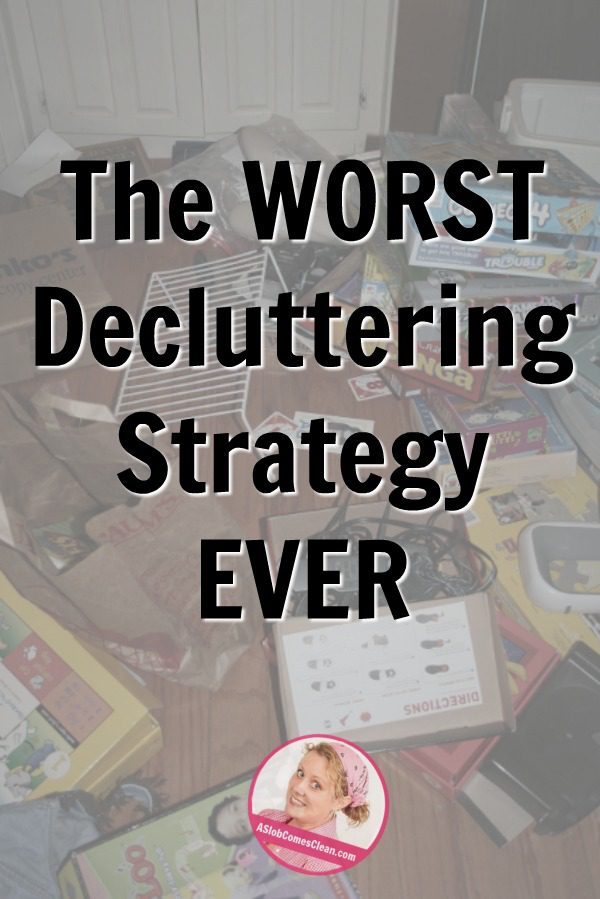 The Worst Decluttering Strategy Ever Just Declutter at ASlobComesClean.com