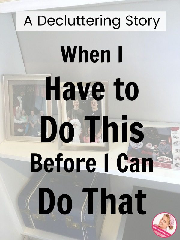 A Decluttering Story – When I Have to Do This Before I Can Do That at ASlobComesClean.com