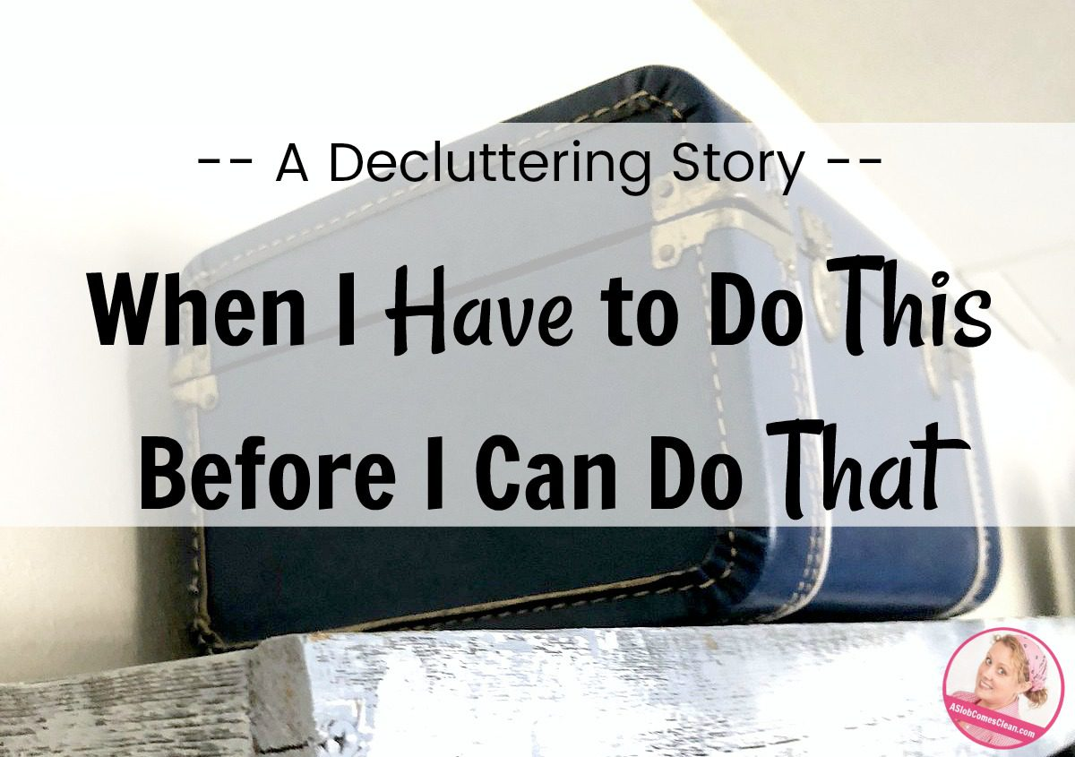 When I Have to Do This Before I Can Do That A Decluttering Story at ASlobComesClean.com