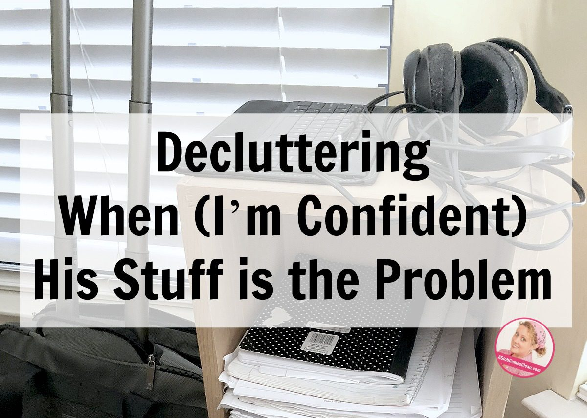 Decluttering When (I'm Confident) His Stuff is the Problem at ASlobComesClean.com