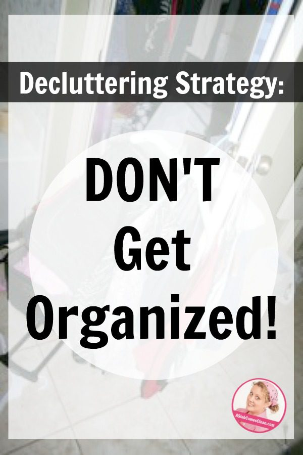 Best Decluttering Strategy Don't Get Organized at ASlobComesClean.com