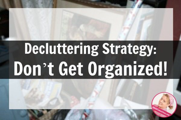 Decluttering Strategy Don't Get Organized at ASlobComesClean.com