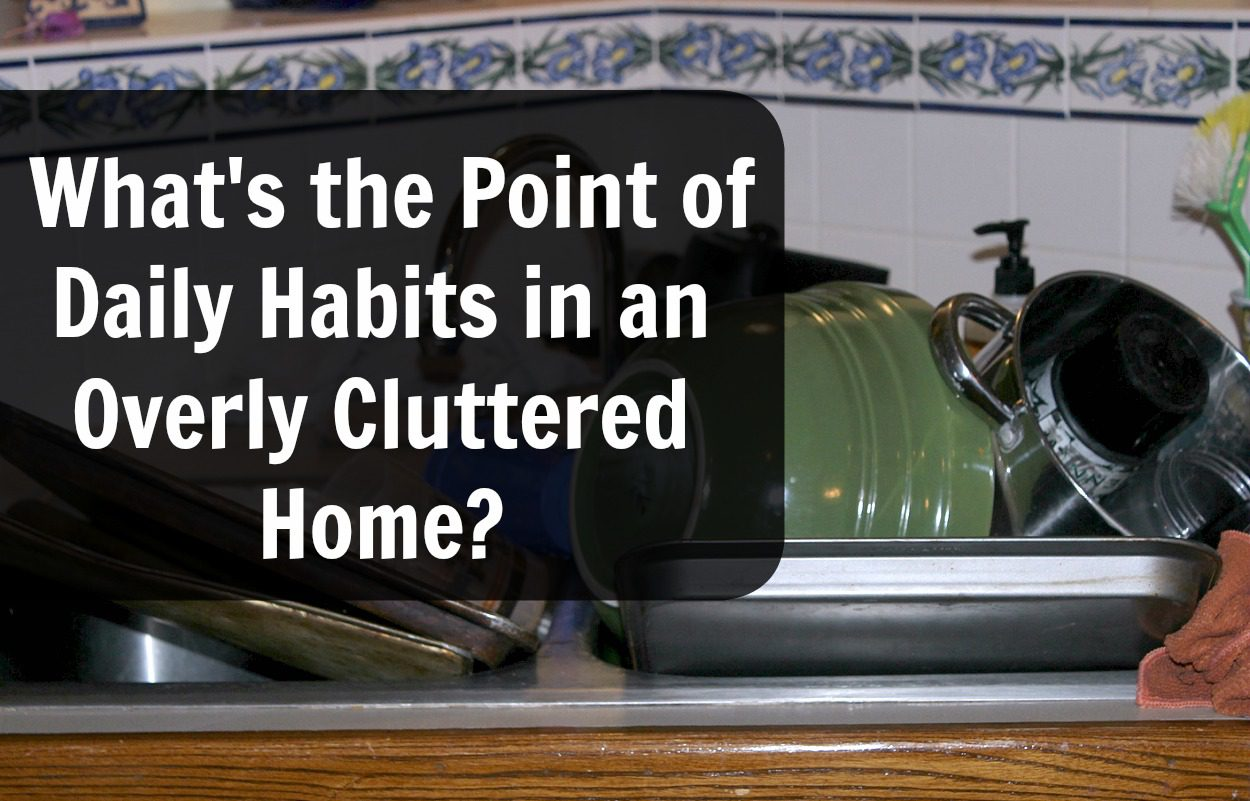 what-is-the-point-of-daily-habits-in-an-overly-cluttered-home-at-aslobcomesclean.com