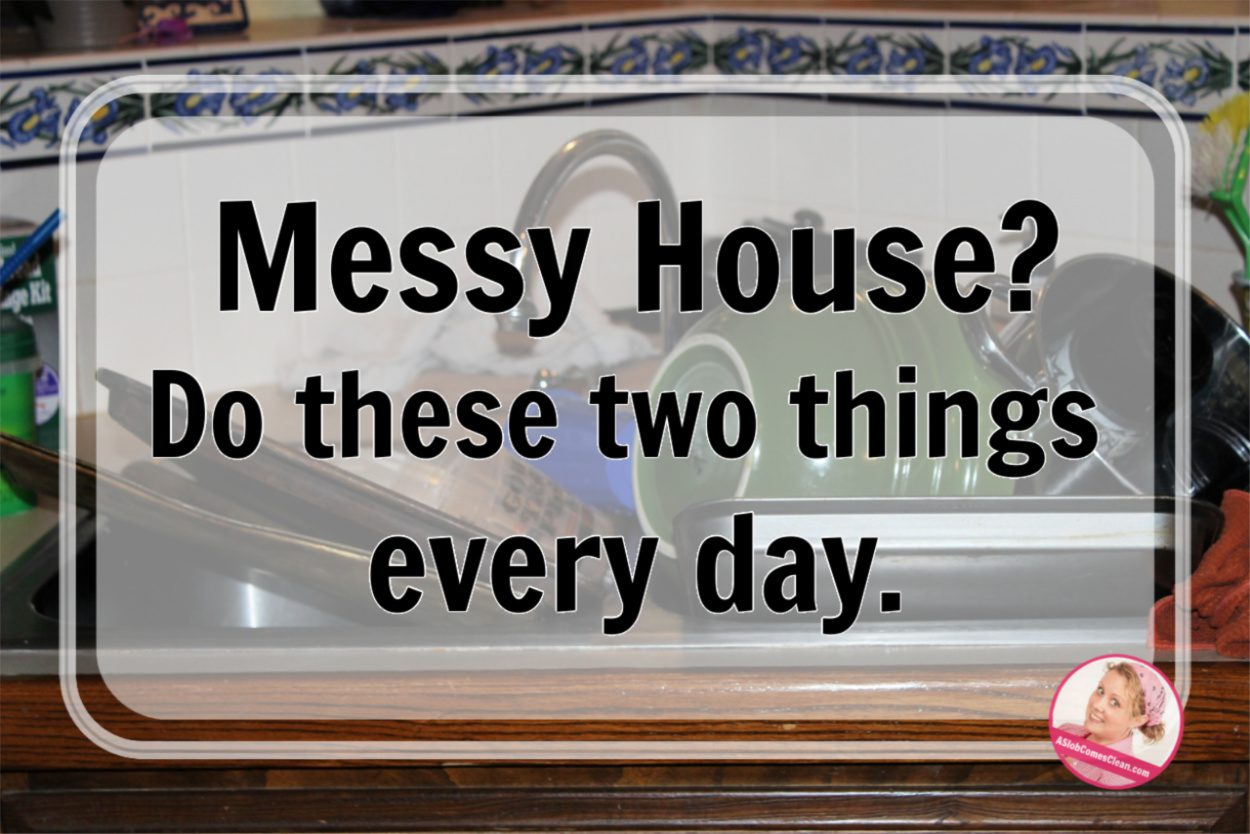 Messy House_ Do these two things every day. dishes and pick up at ASlobComesClean.com