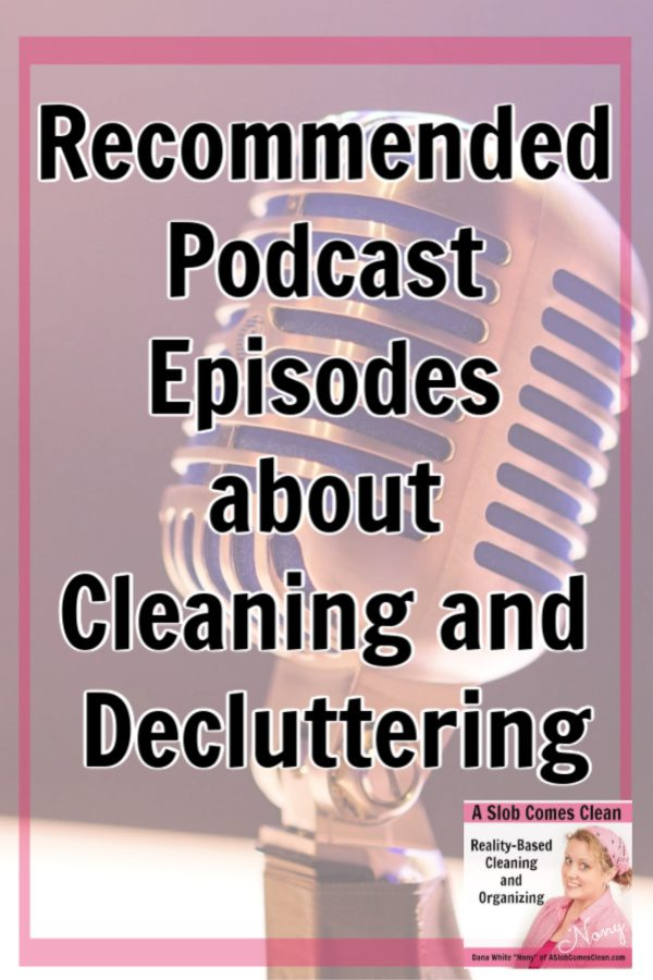 Podcast Episodes Recommended Listening for Cleaning and Decluttering at ASlobComesClean.com