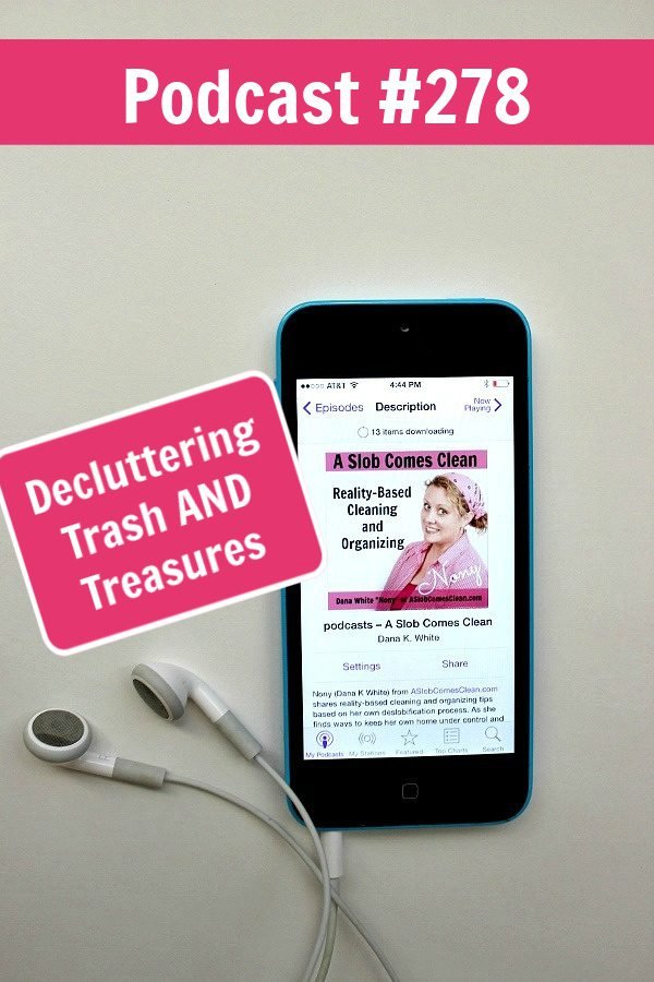podcast 278 Decluttering Trash AND Treasures at aslobcomesclean.com