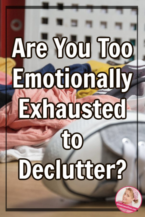Are you too emotionally exhausted to declutter at aslobcomesclean.com