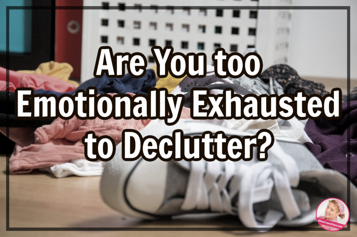 too emotionally exhausted to declutter at aslobcomesclean.com